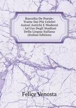 Raccolta De Poesie: Tratte Dai Pi Celebri Autori Antichi E Moderni : Ad Uso Degli Studiosi Della Lingua Italiana (Italian Edition)