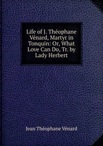 Life of J. Thophane Vnard, Martyr in Tonquin: Or, What Love Can Do, Tr. by Lady Herbert