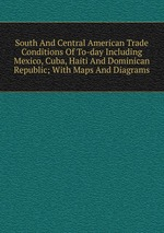 South And Central American Trade Conditions Of To-day Including Mexico, Cuba, Haiti And Dominican Republic; With Maps And Diagrams