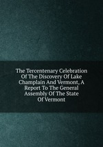 The Tercentenary Celebration Of The Discovery Of Lake Champlain And Vermont, A Report To The General Assembly Of The State Of Vermont