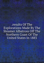 .results Of The Explorations Made By The Steamer Albatross Off The Northern Coast Of The United States In 1883