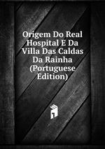Origem Do Real Hospital E Da Villa Das Caldas Da Rainha (Portuguese Edition)