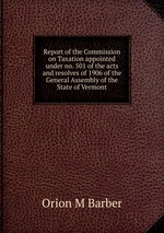 Report of the Commission on Taxation appointed under no. 501 of the acts and resolves of 1906 of the General Assembly of the State of Vermont