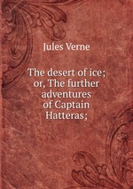 The desert of ice; or, The further adventures of Captain Hatteras;