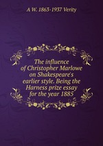 The influence of Christopher Marlowe on Shakespeare`s earlier style. Being the Harness prize essay for the year 1885