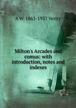 Milton`s Arcades and comus: with introduction, notes and indexes