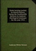 Some turning-points in church history, being the Southworth lectures in Andover theological seminary for the year 1915
