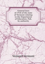General laws of 1918 of the state of Vermont relating to the Department of Education. Pub. by authority