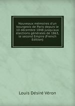 Nouveaux mmoires d`un bourgeois de Paris depuis le 10 dcembre 1848 jusqu`aux lections gnrales de 1863, le second Empire (French Edition)