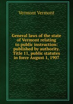 General laws of the state of Vermont relating to public instruction: published by authority. Title 11, public statutes in force August 1, 1907