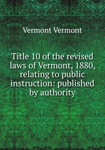Title 10 of the revised laws of Vermont, 1880, relating to public instruction: published by authority