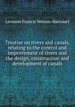 Treatise on rivers and canals, relating to the control and improvement of rivers and the design, construction and development of canals