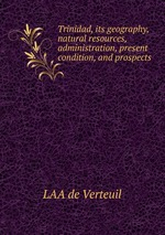 Trinidad, its geography, natural resources, administration, present condition, and prospects