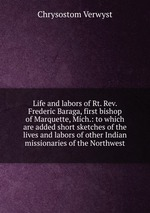 Life and labors of Rt. Rev. Frederic Baraga, first bishop of Marquette, Mich.: to which are added short sketches of the lives and labors of other Indian missionaries of the Northwest