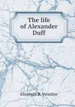 The life of Alexander Duff