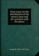 Prize essay on the distribution of the moon`s heat and its variation with the phase