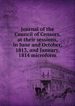 Journal of the Council of Censors, at their sessions, in June and October, 1813, and January, 1814 microform