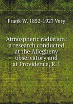 Atmospheric radiation: a research conducted at the Allegheny observatory and at Providence, R. I