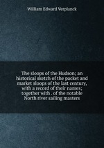 The sloops of the Hudson; an historical sketch of the packet and market sloops of the last century, with a record of their names; together with . of the notable North river sailing masters