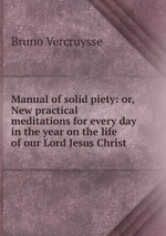Manual of solid piety: or, New practical meditations for every day in the year on the life of our Lord Jesus Christ