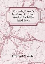 My neighbour`s landmark; short studies in Bible land laws