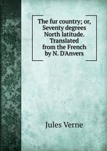 The fur country; or, Seventy degrees North latitude. Translated from the French by N. D`Anvers