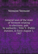 General laws of the state of Vermont relating to elections: pub. by authority : Title 3--Public statutes, in force August 1, 1907