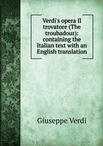 Verdi`s opera Il trovatore (The troubadour): containing the Italian text with an English translation