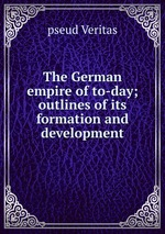 The German empire of to-day; outlines of its formation and development