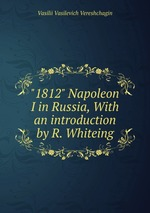"""""""1812"""" Napoleon I in Russia, With an introduction by R. Whiteing"""