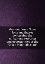 Vermont farms. Some facts and figures concerning the agricultural resources and opportunities of the Green Mountain state