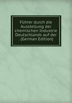 Fhrer durch die Ausstellung der chemischen Industrie Deutschlands auf der . (German Edition)