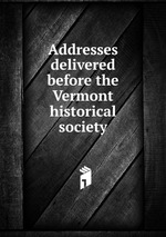 Addresses delivered before the Vermont historical society