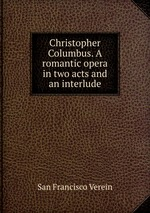 Christopher Columbus. A romantic opera in two acts and an interlude