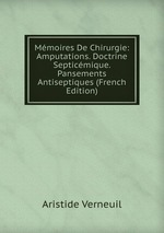 Mmoires De Chirurgie: Amputations. Doctrine Septicmique. Pansements Antiseptiques (French Edition)