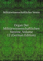 Organ Der Militrwissenschaftlichen Vereine, Volume 12 (German Edition)