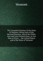 The Compiled Statutes of the State of Vermont: Being Such of the Revised Statutes, and of the Public Acts and Laws Passed Since, As Are Now in Force : . the United States and of the State of Vermont