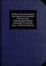 Werken Der Vereeniging Tot Uitgaaf Der Bronnen Van Het Oud-Vaderlandsche Recht Gevestigd Te Utrecht, Issue 19 (Dutch Edition)