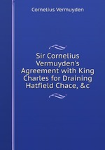 Sir Cornelius Vermuyden`s Agreement with King Charles for Draining Hatfield Chace, &c