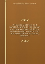 A Treatise On Rivers and Canals: Relating to the Control and Improvements of Rivers, and the Design, Construction, and Development of Canals, Volume 2