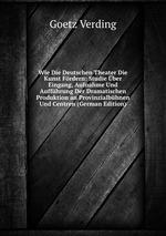 Wie Die Deutschen Theater Die Kunst Frdern: Studie ber Eingang, Aufnahme Und Auffhrung Der Dramatischen Produktion an Provinzialbhnen Und Centren (German Edition)