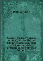 Sagesse, manuscrit remis, en 1880, la Socit de Librairie catholique, pour l`impression de la premire dition (French Edition)