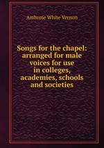 Songs for the chapel: arranged for male voices for use in colleges, academies, schools and societies