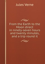 From the Earth to the Moon direct in ninety-seven hours and twenty minutes, and a trip round it