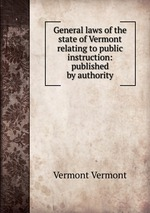 General laws of the state of Vermont relating to public instruction: published by authority