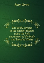 The godly sayings of the ancient fathers upon the holy sacrament of the body and blood of Christ