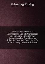 Der Wiedererstandene Eulenspiegel: Das Ist: Wanderbare Und Seltsame Historien Tyll Eulenspiegeles, Eines Bauern Sohn, Gebrtig Aus Dem Lande Zu Braunschweig . (German Edition)