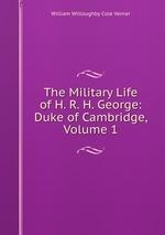 The Military Life of H. R. H. George: Duke of Cambridge, Volume 1