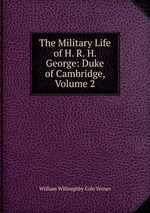 The Military Life of H. R. H. George: Duke of Cambridge, Volume 2