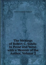 The Writings of Robert C. Sands: In Prose and Verse. with a Memoir of the Author, Volume 2